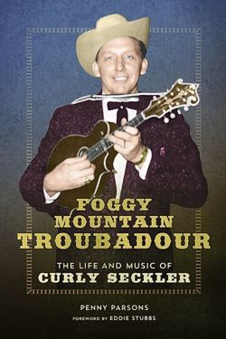 Foggy Mountain Troubadour The Life and Music of Curly Seckler